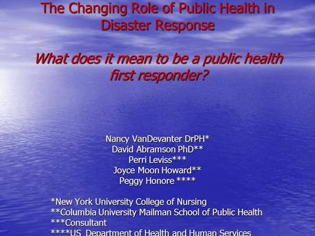 The Changing Role of Public Health in Disaster Response What does it mean to be a public health first responder? Nancy VanDevanter DrPH* David Abramson.