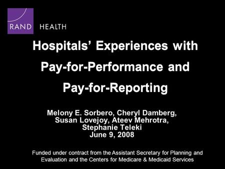 Hospitals Experiences with Pay-for-Performance and Pay-for-Reporting Melony E. Sorbero, Cheryl Damberg, Susan Lovejoy, Ateev Mehrotra, Stephanie Teleki.