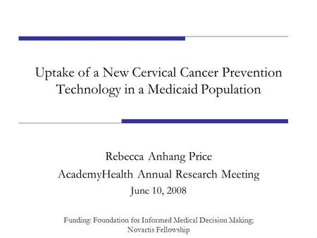 Uptake of a New Cervical Cancer Prevention Technology in a Medicaid Population Rebecca Anhang Price AcademyHealth Annual Research Meeting June 10, 2008.