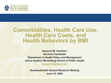Comorbidities, Health Care Use, Health Care Costs, and Health Behaviors by BMI Suzanne M. Goodwin Doctoral Candidate Department of Health Policy and Management.