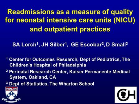 Readmissions as a measure of quality for neonatal intensive care units (NICU) and outpatient practices SA Lorch 1, JH Silber 1, GE Escobar 2, D Small 3.