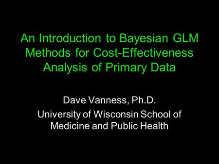 An Introduction to Bayesian GLM Methods for Cost-Effectiveness Analysis of Primary Data Dave Vanness, Ph.D. University of Wisconsin School of Medicine.