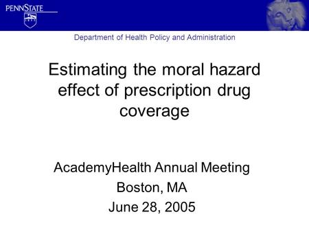 Estimating the moral hazard effect of prescription drug coverage AcademyHealth Annual Meeting Boston, MA June 28, 2005 Department of Health Policy and.