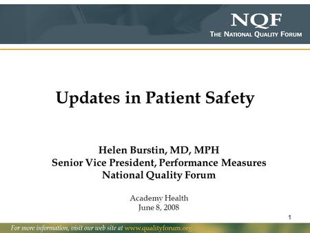 1 Updates in Patient Safety Helen Burstin, MD, MPH Senior Vice President, Performance Measures National Quality Forum Academy Health June 8, 2008.
