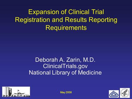 May 20081 Expansion of Clinical Trial Registration and Results Reporting Requirements Deborah A. Zarin, M.D. ClinicalTrials.gov National Library of Medicine.