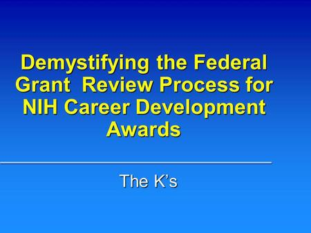 Demystifying the Federal Grant Review Process for NIH Career Development Awards The Ks.