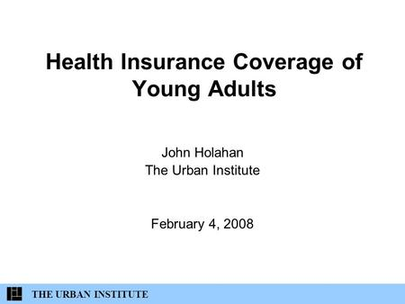 Health Insurance Coverage of Young Adults John Holahan The Urban Institute February 4, 2008 THE URBAN INSTITUTE.