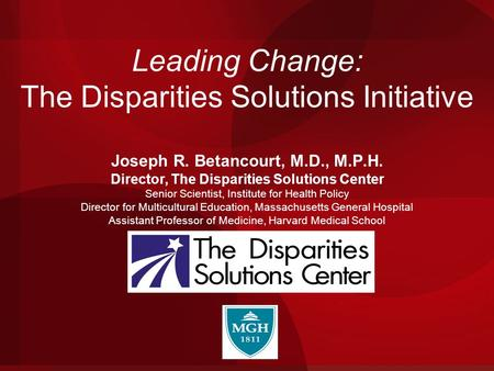 Leading Change: The Disparities Solutions Initiative Joseph R. Betancourt, M.D., M.P.H. Director, The Disparities Solutions Center Senior Scientist, Institute.