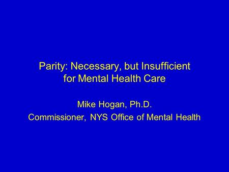 Parity: Necessary, but Insufficient for Mental Health Care Mike Hogan, Ph.D. Commissioner, NYS Office of Mental Health.