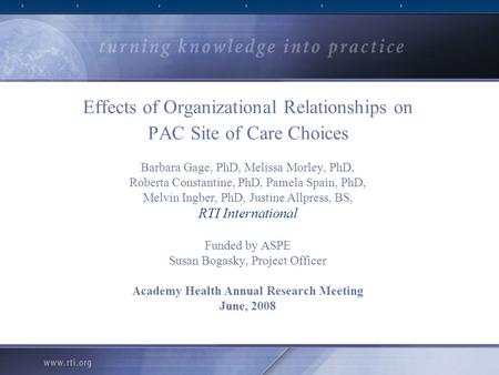 Effects of Organizational Relationships on PAC Site of Care Choices Barbara Gage, PhD, Melissa Morley, PhD, Roberta Constantine, PhD, Pamela Spain, PhD,