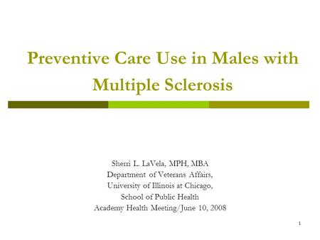 1 Preventive Care Use in Males with Multiple Sclerosis Sherri L. LaVela, MPH, MBA Department of Veterans Affairs, University of Illinois at Chicago, School.