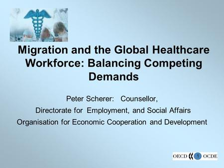 1 Migration and the Global Healthcare Workforce: Balancing Competing Demands Peter Scherer: Counsellor, Directorate for Employment, and Social Affairs.