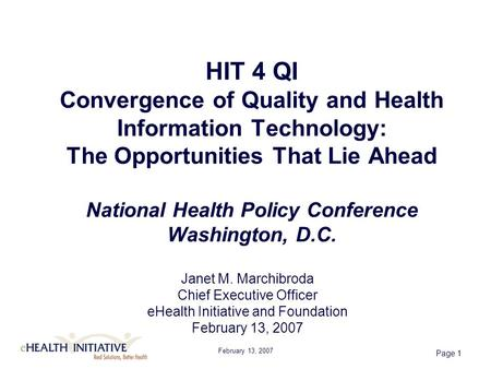 February 13, 2007 Page 1 HIT 4 QI Convergence of Quality and Health Information Technology: The Opportunities That Lie Ahead National Health Policy Conference.