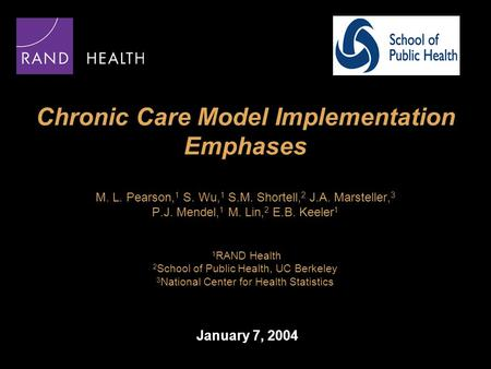 Chronic Care Model Implementation Emphases M. L. Pearson, 1 S. Wu, 1 S.M. Shortell, 2 J.A. Marsteller, 3 P.J. Mendel, 1 M. Lin, 2 E.B. Keeler 1 1 RAND.