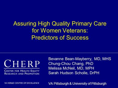 Assuring High Quality Primary Care for Women Veterans: Predictors of Success Bevanne Bean-Mayberry, MD, MHS Chung-Chou Chang, PhD Melissa McNeil, MD, MPH.