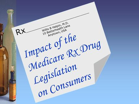 Impact of the Medicare Rx Drug Legislation on Consumers Rx ______________________________ Willis B Helpin, M.D. 10 Betterhealth Lane Anytown, USA.