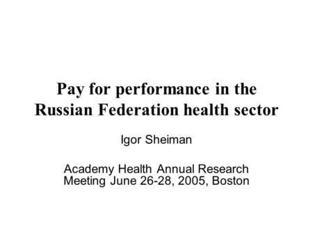 Pay for performance in the Russian Federation health sector Igor Sheiman Academy Health Annual Research Meeting June 26-28, 2005, Boston.
