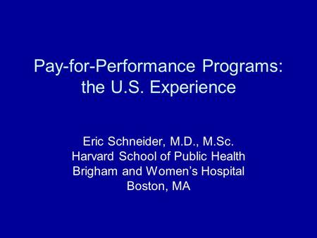 Pay-for-Performance Programs: the U.S. Experience Eric Schneider, M.D., M.Sc. Harvard School of Public Health Brigham and Womens Hospital Boston, MA.