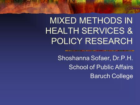 MIXED METHODS IN HEALTH SERVICES & POLICY RESEARCH Shoshanna Sofaer, Dr.P.H. School of Public Affairs Baruch College.