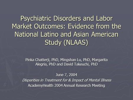 Psychiatric Disorders and Labor Market Outcomes: Evidence from the National Latino and Asian American Study (NLAAS) Pinka Chatterji, PhD, Mingshan Lu,