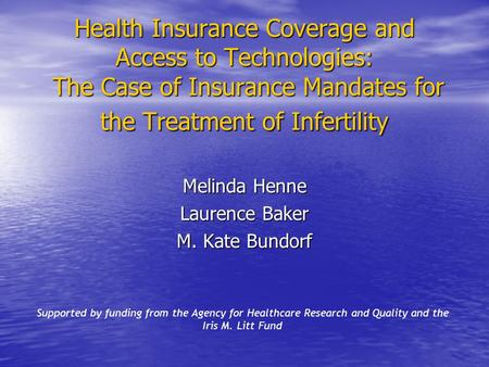 Health Insurance Coverage and Access to Technologies: The Case of Insurance Mandates for the Treatment of Infertility Melinda Henne Laurence Baker M. Kate.