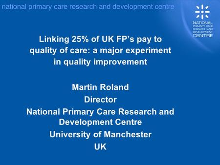 Linking 25% of UK FPs pay to quality of care: a major experiment in quality improvement Martin Roland Director National Primary Care Research and Development.