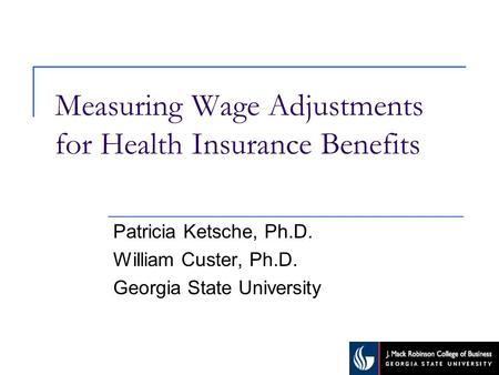 Measuring Wage Adjustments for Health Insurance Benefits Patricia Ketsche, Ph.D. William Custer, Ph.D. Georgia State University.