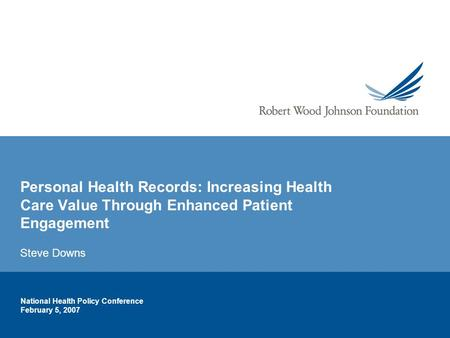 National Health Policy Conference February 5, 2007 Personal Health Records: Increasing Health Care Value Through Enhanced Patient Engagement Steve Downs.