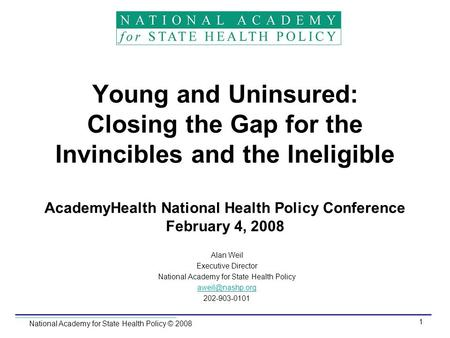 National Academy for State Health Policy © 2008 1 Young and Uninsured: Closing the Gap for the Invincibles and the Ineligible AcademyHealth National Health.