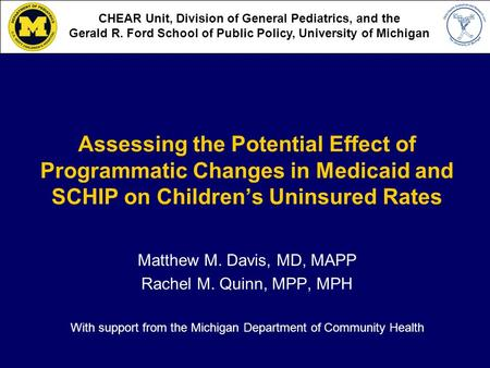 Assessing the Potential Effect of Programmatic Changes in Medicaid and SCHIP on Childrens Uninsured Rates Matthew M. Davis, MD, MAPP Rachel M. Quinn, MPP,