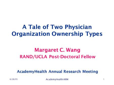 6/28/05 AcademyHealth ARM 1 A Tale of Two Physician Organization Ownership Types Margaret C. Wang RAND/UCLA Post-Doctoral Fellow AcademyHealth Annual Research.