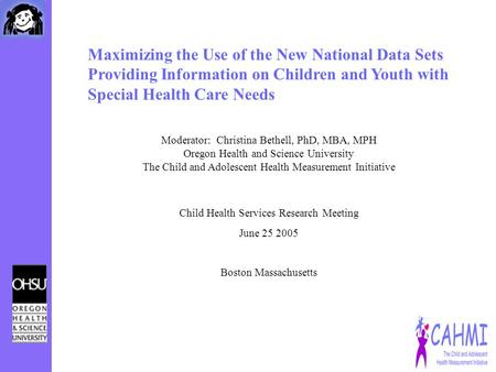Maximizing the Use of the New National Data Sets Providing Information on Children and Youth with Special Health Care Needs Moderator: Christina Bethell,