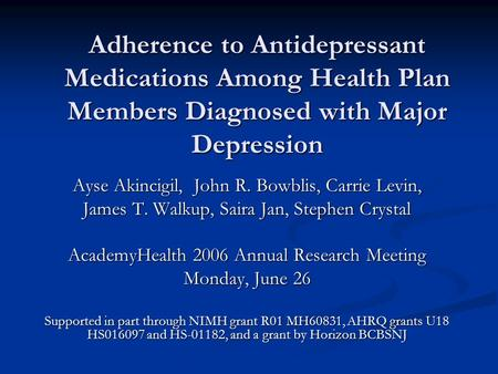 Adherence to Antidepressant Medications Among Health Plan Members Diagnosed with Major Depression Ayse Akincigil, John R. Bowblis, Carrie Levin, James.