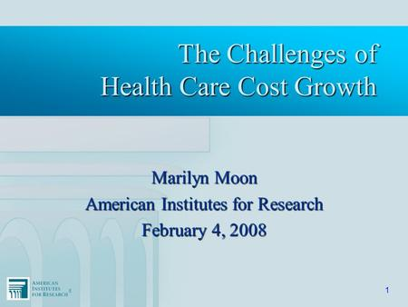 ®® 1 The Challenges of Health Care Cost Growth Marilyn Moon American Institutes for Research February 4, 2008.