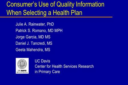 Consumers Use of Quality Information When Selecting a Health Plan Julie A. Rainwater, PhD Patrick S. Romano, MD MPH Jorge Garcia, MD MS Daniel J. Tancredi,