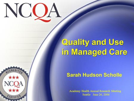 Quality and Use in Managed Care Sarah Hudson Scholle Academy Health Annual Research Meeting Seattle June 26, 2006.