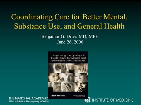 Coordinating Care for Better Mental, Substance Use, and General Health Benjamin G. Druss MD, MPH June 26, 2006.