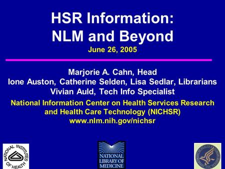 HSR Information: NLM and Beyond June 26, 2005 Marjorie A. Cahn, Head Ione Auston, Catherine Selden, Lisa Sedlar, Librarians Vivian Auld, Tech Info Specialist.