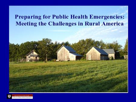Preparing for Public Health Emergencies: Meeting the Challenges in Rural America Paul Campbell, MPA, ScD Harvard School of Public Health Center For Public.