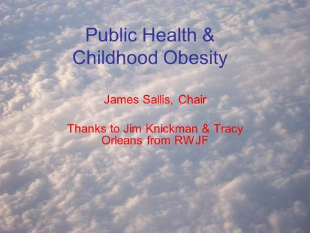 Public Health & Childhood Obesity James Sallis, Chair Thanks to Jim Knickman & Tracy Orleans from RWJF.