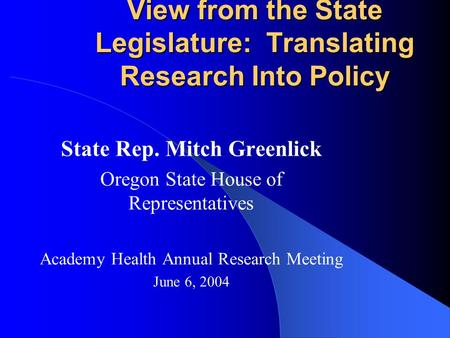 View from the State Legislature: Translating Research Into Policy State Rep. Mitch Greenlick Oregon State House of Representatives Academy Health Annual.