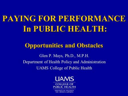 PAYING FOR PERFORMANCE In PUBLIC HEALTH: Opportunities and Obstacles Glen P. Mays, Ph.D., M.P.H. Department of Health Policy and Administration UAMS College.