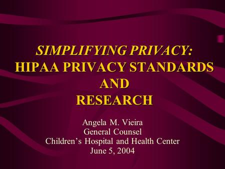 SIMPLIFYING PRIVACY: HIPAA PRIVACY STANDARDS AND RESEARCH Angela M. Vieira General Counsel Childrens Hospital and Health Center June 5, 2004.