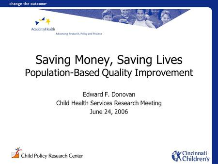 Saving Money, Saving Lives Population-Based Quality Improvement Edward F. Donovan Child Health Services Research Meeting June 24, 2006.