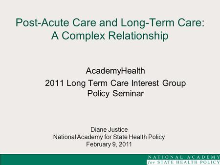 Diane Justice National Academy for State Health Policy February 9, 2011 Post-Acute Care and Long-Term Care: A Complex Relationship AcademyHealth 2011 Long.