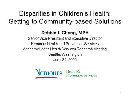 1 Disparities in Childrens Health: Getting to Community-based Solutions Debbie I. Chang, MPH Senior Vice-President and Executive Director Nemours Health.