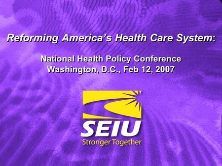 Reforming Americas Health Care System: National Health Policy Conference Washington, D.C., Feb 12, 2007.