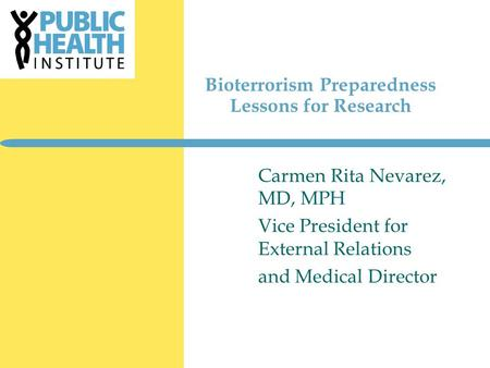 Bioterrorism Preparedness Lessons for Research Carmen Rita Nevarez, MD, MPH Vice President for External Relations and Medical Director.