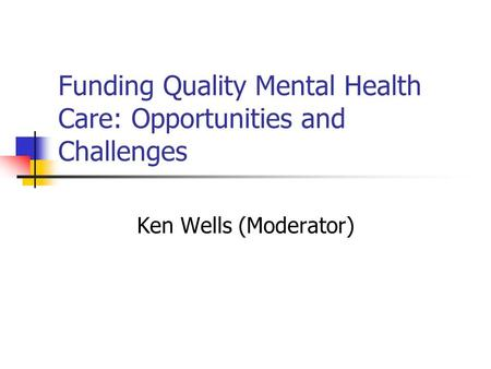 Funding Quality Mental Health Care: Opportunities and Challenges Ken Wells (Moderator)