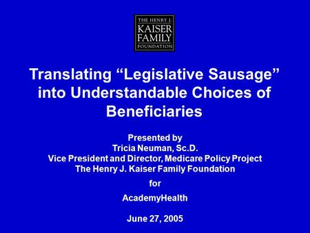 Translating Legislative Sausage into Understandable Choices of Beneficiaries Presented by Tricia Neuman, Sc.D. Vice President and Director, Medicare Policy.